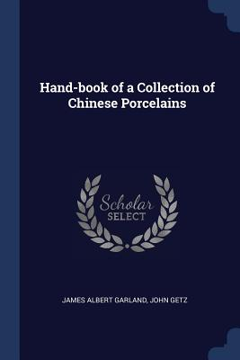 Hand-Book of a Collection of Chinese Porcelains - Garland, James Albert, and Getz, John
