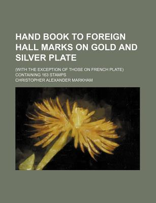 Hand Book to Foreign Hall Marks on Gold and Silver Plate; (With the Exception of Those on French Plate) Containing 163 Stamps - Markham, Christopher Alexander