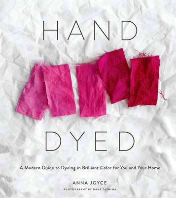 Hand Dyed: A Modern Guide to Dyeing in Brilliant Color for You and Your Home - Joyce, Anna