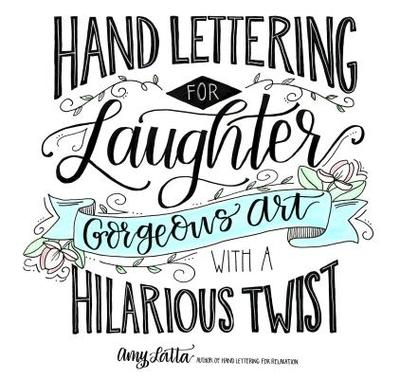 Hand Lettering for Laughter: Gorgeous Art with a Hilarious Twist - Latta, Amy