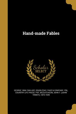 Hand-Made Fables - Ade, George 1866-1944, and Doubleday, Page & Company Pbl (Creator), and Country Life Press Prt (Creator)