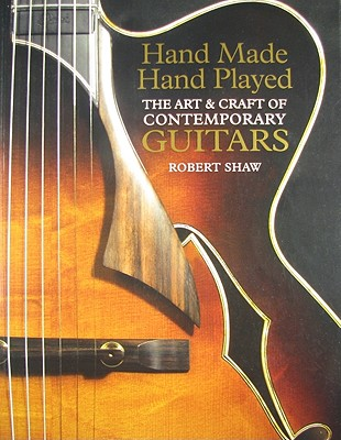 Hand Made, Hand Played: The Art & Craft of Contemporary Guitars - Shaw, Robert