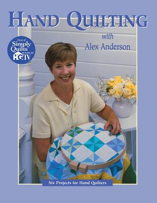 Hand Quilting with Alex Anderson: Six Projects for First-Time Hand Quilters - Anderson, Alex