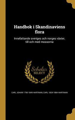Handbok I Skandinaviens Flora: Innefattande Sveriges Och Norges Vaxter, Till Och Med Mossorna - Hartman, Carl Johan 1790-1849