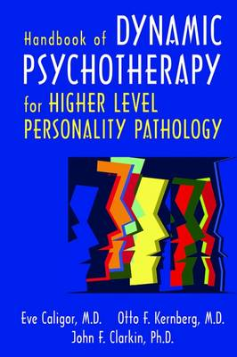 Handbook of Dynamic Psychotherapy for Higher Level Personality Pathology - Caligor, Eve, Dr., and Kernberg, Otto F, and Clarkin, John F