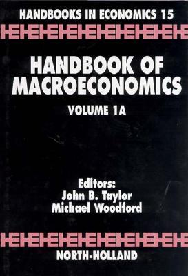 Handbook of Macroeconomics, Volume 1a - Taylor, John B (Editor), and Woodford, Michael (Editor)