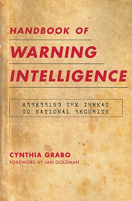 Handbook of Warning Intelligence: Assessing the Threat to National Security - Grabo, Cynthia M