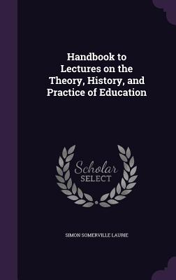 Handbook to Lectures on the Theory, History, and Practice of Education - Laurie, Simon Somerville
