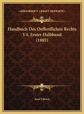 Handbuch Des Oeffentlichen Rechts V4, Erster Halbband (1885)Handbuch Des Oeffentlichen Rechts V4, Erster Halbband (1885) - Ulbrich, Josef (Editor)