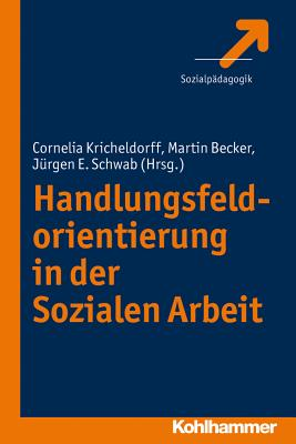 Handlungsfeldorientierung in Der Sozialen Arbeit - Becker, Martin (Editor), and Kricheldorff, Cornelia (Editor), and Schwab, Jurgen E (Editor)