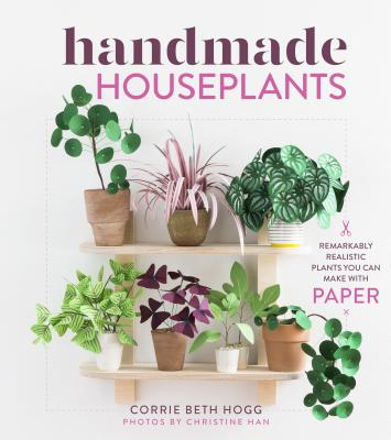 Handmade Houseplants: Remarkably Realistic Plants You Can Make with Paper - Hogg, Corrie Beth