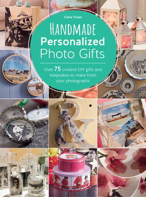 Handmade Personalized Photo Gifts: Over 75 Creative DIY Gifts and Keepsakes to Make from Your Photographs - Visser, Carla