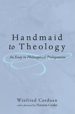 Handmaid to Theology: An Essay in Philosophical Prolegomena - Corduan, Winfried, Dr., PH.D., and Geisler, Norman L, Dr. (Foreword by)