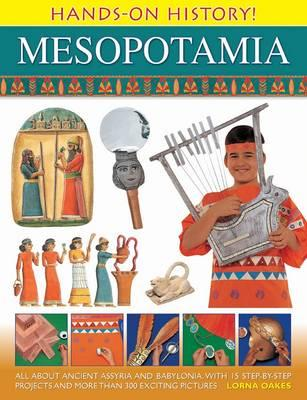 Hands on History! Mesopotamia: All About Ancient Assyria and Babylonia, with 15 Step-by-step Projects and More Than 300 Exciting Pictures - Oakes, Lorna