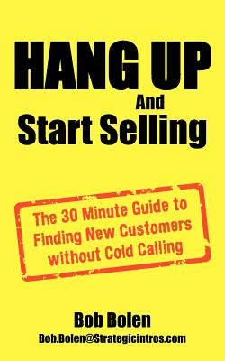 Hang Up and Start Selling: The 30 Minute Guide to Finding New Customers Without Cold Calling - Bolen, Bob