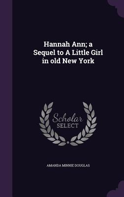 Hannah Ann; A Sequel to a Little Girl in Old New York - Douglas, Amanda Minnie