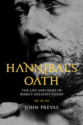 Hannibal's Oath: The Life and Wars of Rome's Greatest Enemy - Prevas, John