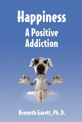 Happiness a Positive Addiction - Garett, Kenneth, Ph.D.