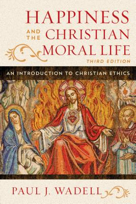Happiness and the Christian Moral Life: An Introduction to Christian Ethics - Wadell, Paul J.