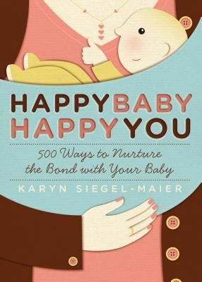 Happy Baby, Happy You: 500 Ways to Nurture the Bond with Your Baby - Siegel-Maier, Karyn