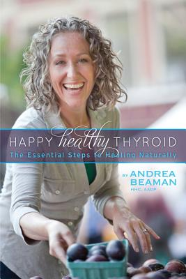Happy Healthy Thyroid - The Essential Steps to Healing Naturally - Beaman, Andrea, and Jacobson, Paula (Editor), and Kaufman, Sheilah (Editor)