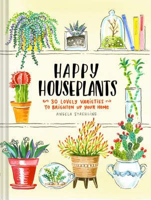Happy Houseplants: 30 Lovely Varieties to Brighten Up Your Home - Staehling, Angela