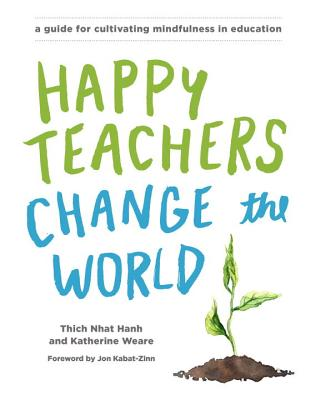 Happy Teachers Change the World: A Guide for Cultivating Mindfulness in Education - Nhat Hanh, Thich, and Weare, Katherine