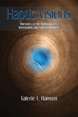 Haptic Visions: Rhetorics of the Digital Image, Information, and Nanotechnology - Hanson, Valerie L