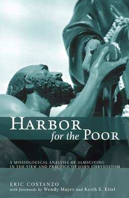 Harbor for the Poor: A Missiological Analysis of Almsgiving in the View and Practice of John Chrysostom - Costanzo, Eric, and Mayer, Wendy (Foreword by), and Eitel, Keith E (Foreword by)