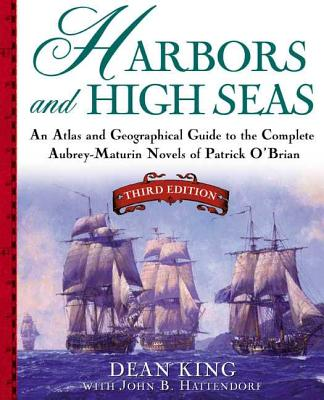 Harbors and High Seas: An Atlas and Geographical Guide to the Complete Aubrey-Maturin Novels of Patrick O'Brian, Third Edition - King, Dean, and Hattendorf, John B