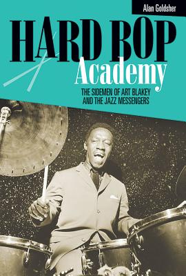 Hard Bop Academy: The Sidemen of Art Blakey and the Jazz Messengers - Goldsher, Alan, and Watson, Bobby (Introduction by), and Jackson, Javon (Introduction by)
