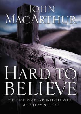 Hard to Believe: The High Cost and Infinite Value of Following Jesus - MacArthur, John