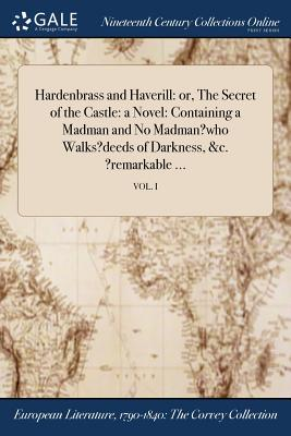Hardenbrass and Haverill: Or, the Secret of the Castle: A Novel: Containing a Madman and No Madman?who Walks?deeds of Darkness, &C. ?Remarkable ...; Vol. I - Anonymous