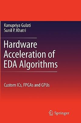 Hardware Acceleration of Eda Algorithms: Custom Ics, FPGAs and Gpus - Khatri, Sunil P, and Gulati, Kanupriya