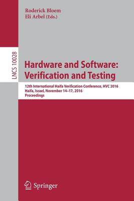 Hardware and Software: Verification and Testing: 12th International Haifa Verification Conference, Hvc 2016, Haifa, Israel, November 14-17, 2016, Proceedings - Bloem, Roderick (Editor), and Arbel, Eli (Editor)
