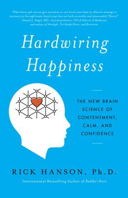 Hardwiring Happiness: The New Brain Science of Contentment, Calm, and Confidence - Hanson, Rick, PhD