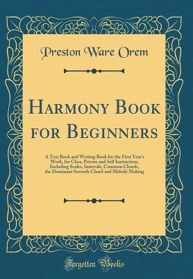 Harmony Book for Beginners: A Text Book and Writing Book for the First Year's Work, for Class, Private and Self Instruction, Including Scales, Intervals, Common Chords, the Dominant Seventh Chord and Melody Making (Classic Reprint) - Orem, Preston Ware