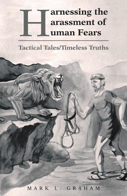 Harnessing the Harassment of Human Fears: Tactical Tales/Timeless Truths - Graham, Mark L