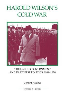 Harold Wilson's Cold War: The Labour Government and East-West Politics, 1964-1970 - Hughes, Geraint