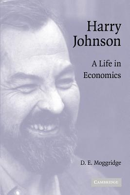 Harry Johnson: A Life in Economics - Moggridge, D. E.