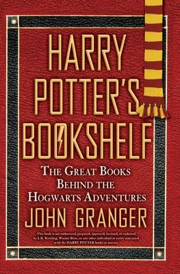 Harry Potter's Bookshelf: The Great Books Behind the Hogwarts Adventures - Granger, John