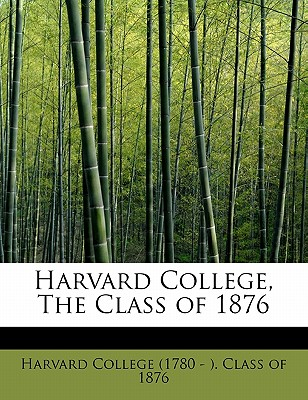 Harvard College, the Class of 1876 - College (1780 - ) Class of 1876, Harvar