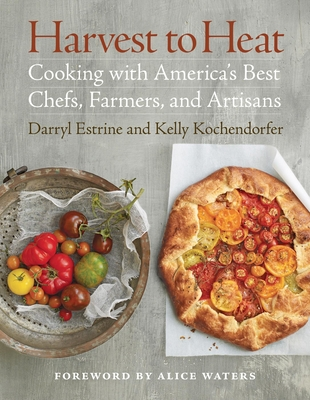 Harvest to Heat: Cooking with America's Best Chefs, Farmers, and Artisans - Estrine, Darryl, and Kochendorfer, Kelly, and Waters, Alice (Foreword by)