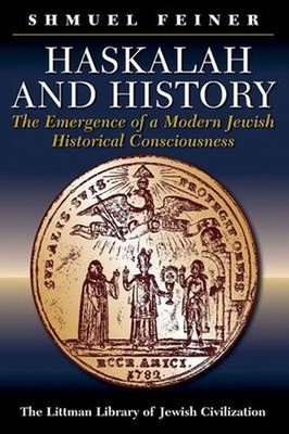 Haskalah and History: The Emergence of a Modern Jewish Historical Consciousness - Feiner, Shmuel, and Silverston, Sondra (Translated by), and Naor, Chaya (Translated by)