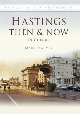 Hastings Then & Now in Colour - Harvey, Mark, Dr.