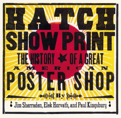 Hatch Show Print: The History of a Great American Poster Shop - Kingsbury, Paul, and Sherrarden, Jim, and Horvath, Elek