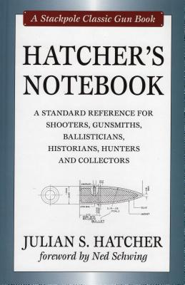 Hatcher's Notebook: A Standard Reference for Shooters, Gunsmiths, Ballisticians, Historians, Hunters and Collectors - Hatcher, Julian S, and Schwing, Ned