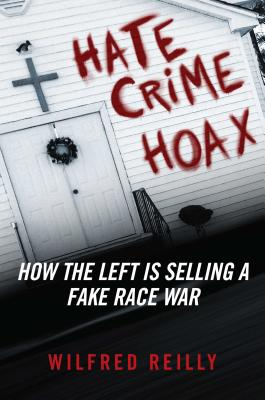 Hate Crime Hoax: How the Left Is Selling a Fake Race War - Reilly, Wilfred