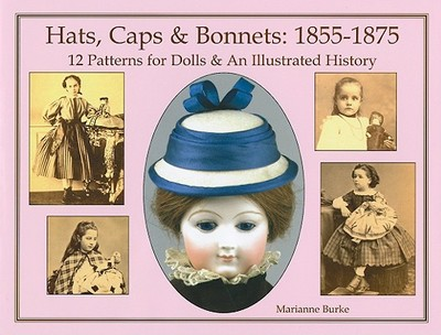 Hats, Caps & Bonnets: 1855-1875: 12 Patterns for Dolls & an Illustrated History - Burke, Marianne