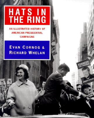 Hats in the Ring: An Illustrated History of American Presidential Campaigns - Cornog, Evan, and Whelan, Richard, and Whelan, Richard